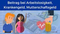 Krankenversicherung Beitrag bei Arbeitslosigkeit, Krankengeld, Mutterschaftsgeld